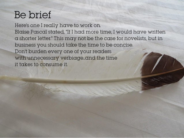 """Be brief. Here's one I really have to work on. Blaise Pascal stated, """"If I had more time, I would have written a shorter l..."""