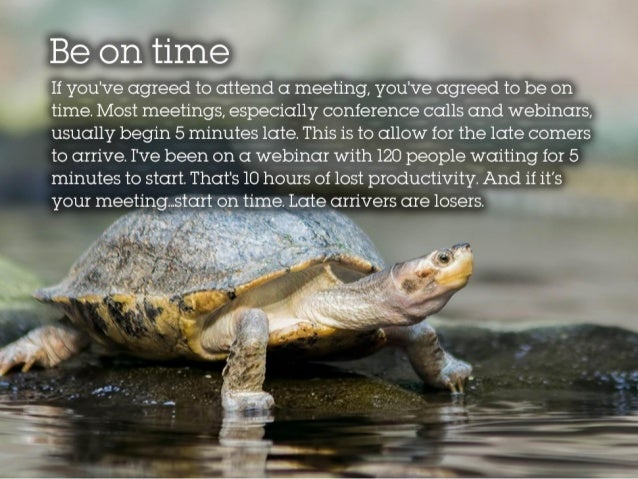 Be on time If you've agreed to attend a meeting, you've agreed to be on time. Most meetings, especially conference calls a...
