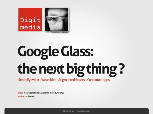 Author:LucPeeters SmartEyewear-Wearables-AugmentedReality-Contextualapps GoogleGlass: thenextbigthing? Date: ConvergingMed...