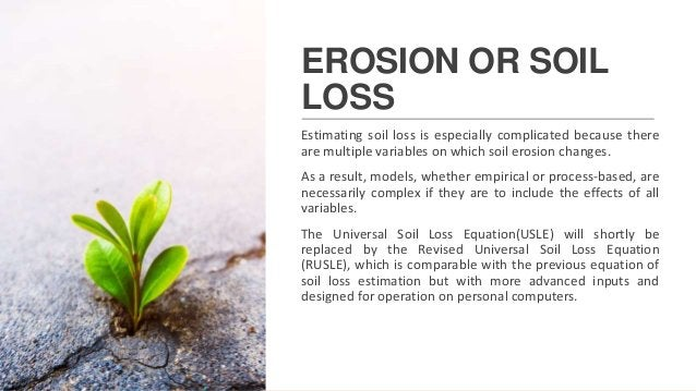 EROSION OR SOIL LOSS Estimating soil loss is especially complicated because there are multiple variables on which soil ero...