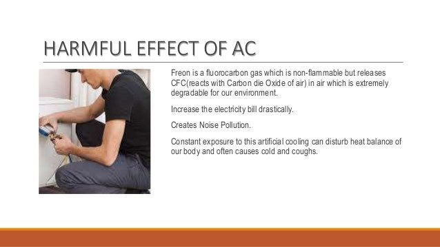 HARMFUL EFFECT OF AC Freon is a fluorocarbon gas which is non-flammable but releases CFC(reacts with Carbon die Oxide of a...