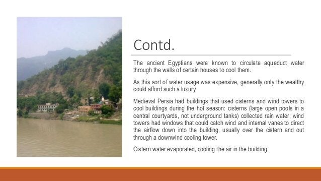 Contd. The ancient Egyptians were known to circulate aqueduct water through the walls of certain houses to cool them. As t...