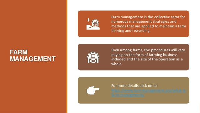 FARM MANAGEMENT Farm management is the collective term for numerous management strategies and methods that are applied to ...