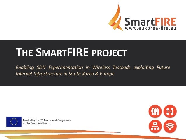 THE SMARTFIRE PROJECT Enabling SDN Experimentation in Wireless Testbeds exploiting Future Internet Infrastructure in South...