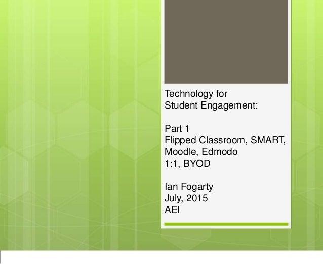 Technology for Student Engagement: Part 1 Flipped Classroom, SMART, Moodle, Edmodo 1:1, BYOD Ian Fogarty July, 2015 AEI