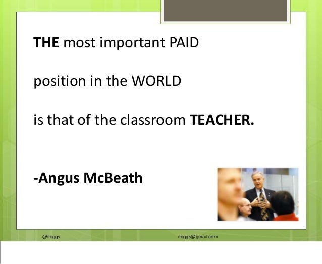 @ifoggs ifoggs@gmail.com THE most important PAID position in the WORLD is that of the classroom TEACHER. -Angus McBeath