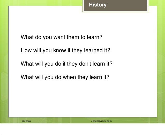 @ifoggs ifoggs@gmail.com History What do you want them to learn? How will you know if they learned it? What will you do if...