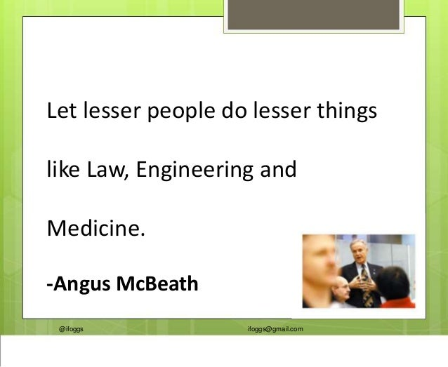 @ifoggs ifoggs@gmail.com Let lesser people do lesser things like Law, Engineering and Medicine. -Angus McBeath