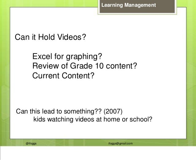 @ifoggs ifoggs@gmail.com Learning Management Can it Hold Videos? Excel for graphing? Review of Grade 10 content? Current C...