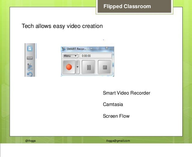@ifoggs ifoggs@gmail.com Flipped Classroom Tech allows easy video creation Smart Video Recorder Camtasia Screen Flow