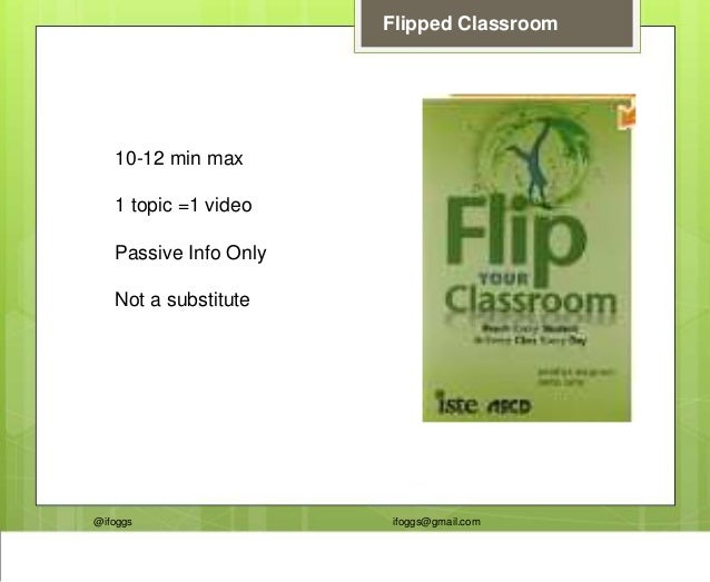 @ifoggs ifoggs@gmail.com Flipped Classroom 10-12 min max 1 topic =1 video Passive Info Only Not a substitute
