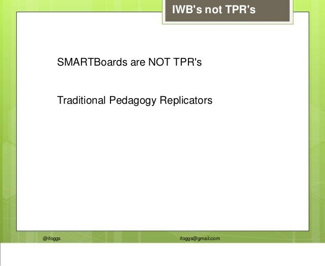 @ifoggs ifoggs@gmail.com IWB's not TPR's SMARTBoards are NOT TPR's Traditional Pedagogy Replicators