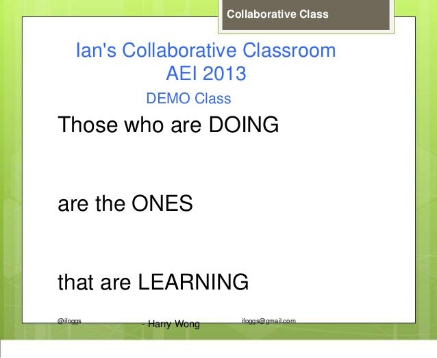 @ifoggs ifoggs@gmail.com Collaborative Class Ian's Collaborative Classroom AEI 2013 Those who are DOING are the ONES that ...