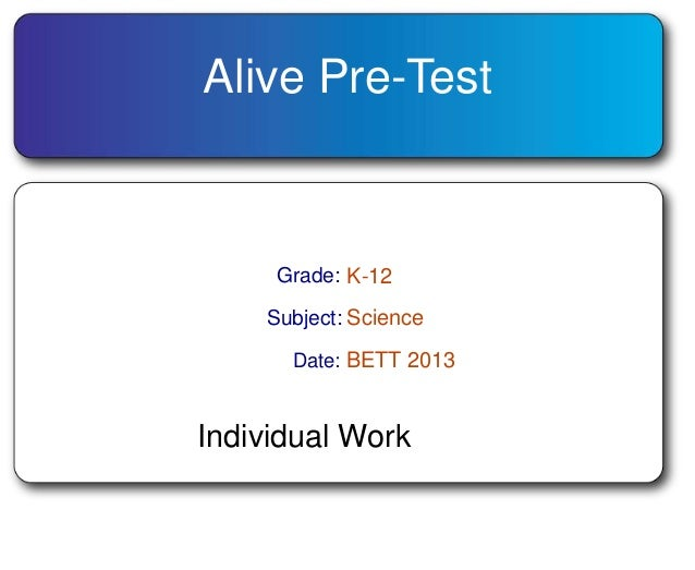 Alive Pre-Test Grade: K-12 Subject: Science Date: BETT 2013 Individual Work