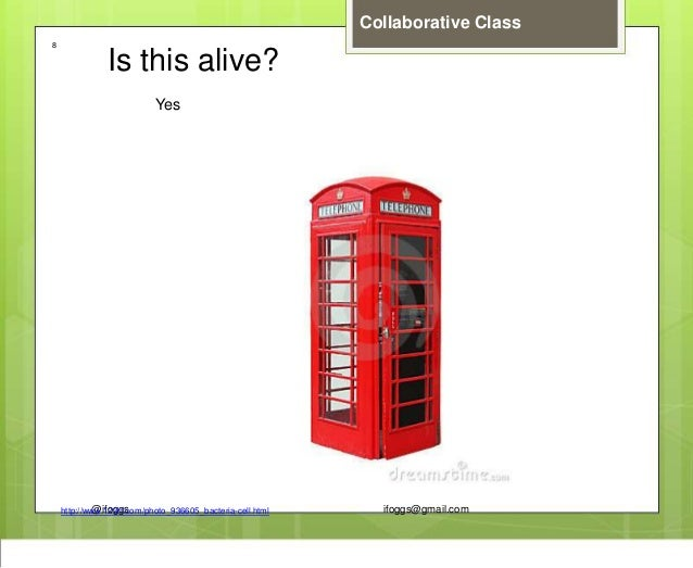 @ifoggs ifoggs@gmail.com Collaborative Class http://www.123rf.com/photo_936605_bacteria-cell.html 8 Is this alive? Yes
