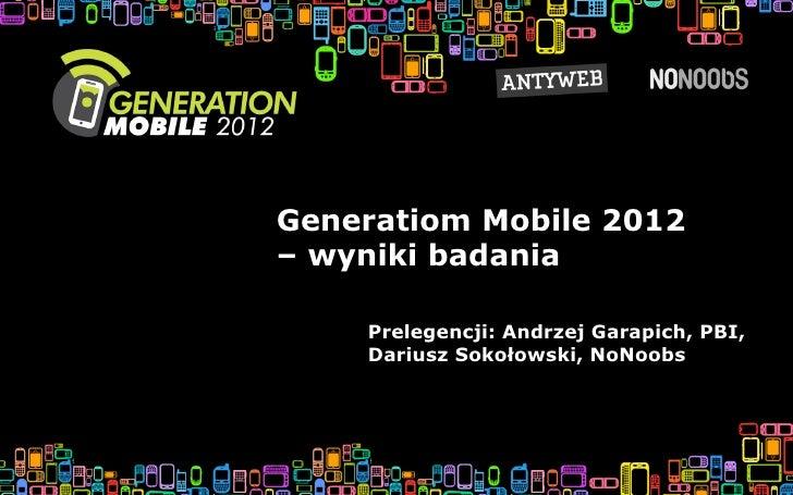Generatiom Mobile 2012– wyniki badania    Prelegencji: Andrzej Garapich, PBI,    Dariusz Sokołowski, NoNoobs