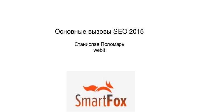 Основные вызовы SEO 2015 Станислав Поломарь webit