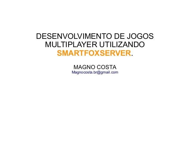 DESENVOLVIMENTO DE JOGOS MULTIPLAYER UTILIZANDO SMARTFOXSERVER. MAGNO COSTA Magnocosta.br@gmail.com