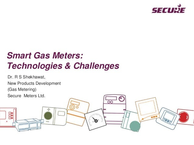 Smart Gas Meters: Technologies & Challenges Dr. R S Shekhawat, New Products Development (Gas Metering) Secure Meters Ltd.