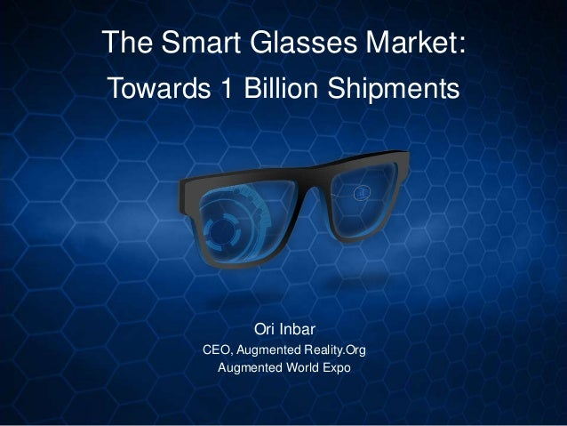 The Smart Glasses Market: Towards 1 Billion Shipments Ori Inbar CEO, Augmented Reality.Org Augmented World Expo