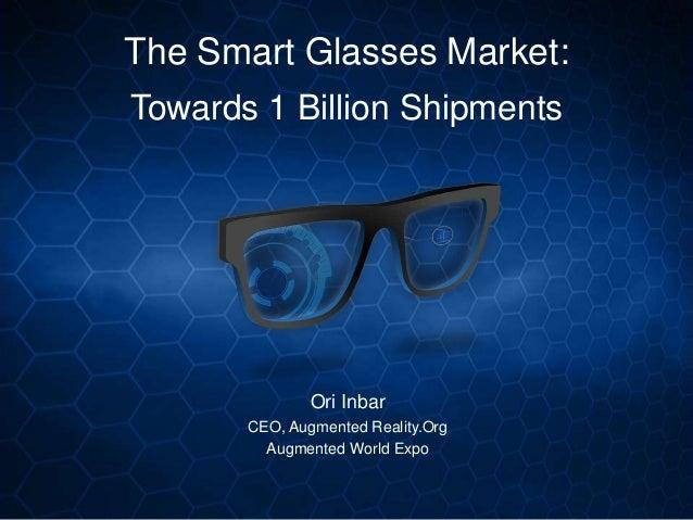 56cacf03838 The Smart Glasses Market  Towards 1 Billion Shipments Ori Inbar CEO
