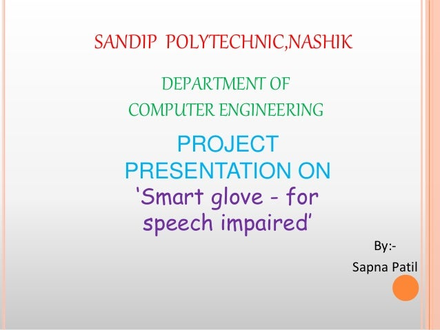 By:- Sapna Patil SANDIP POLYTECHNIC,NASHIK DEPARTMENT OF COMPUTER ENGINEERING PROJECT PRESENTATION ON 'Smart glove - for s...