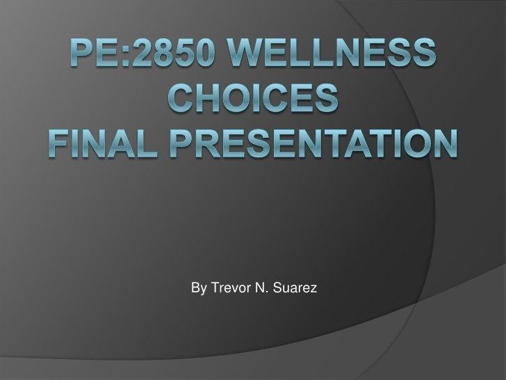 PE:2850 Wellness ChoicesFinal presentation<br />By Trevor N. Suarez<br />