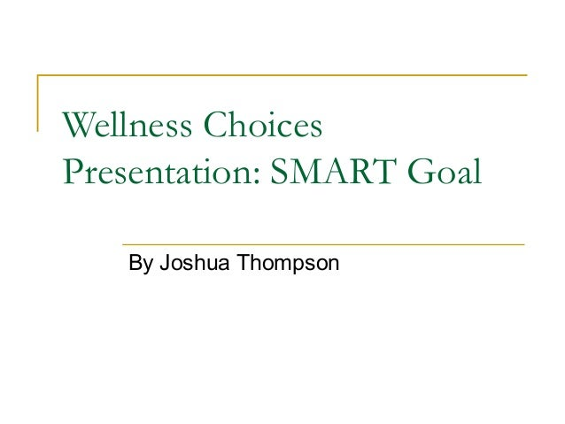 Wellness Choices Presentation: SMART Goal By Joshua Thompson
