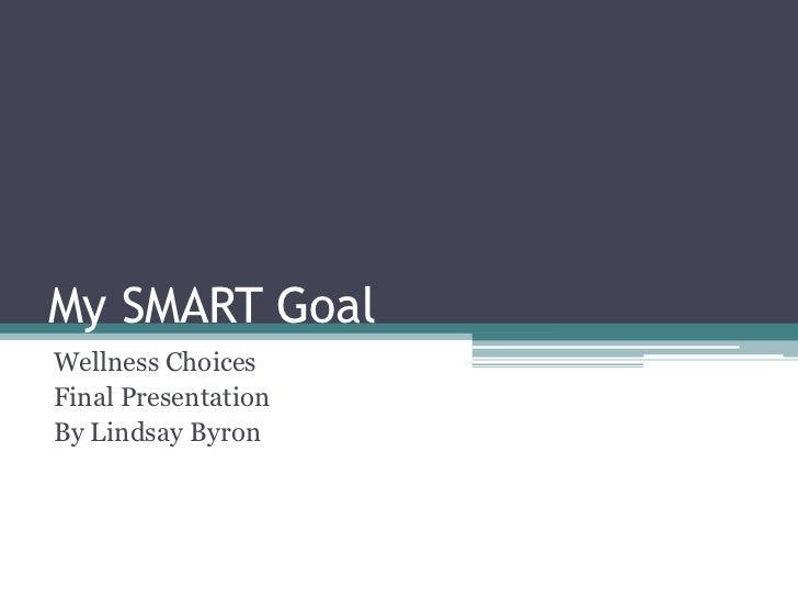 My SMART GoalWellness ChoicesFinal PresentationBy Lindsay Byron