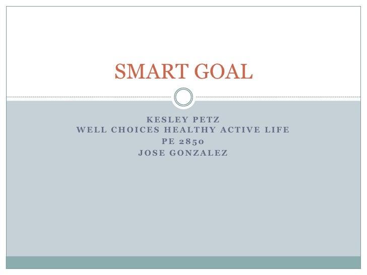 Kesley PetzWell choices healthy active life<br />PE 2850<br />Jose gonzalez<br />SMART GOAL<br />