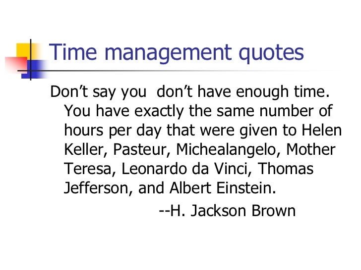 Time management quotesDon't say you don't have enough time. You have exactly the same number of hours per day that were gi...
