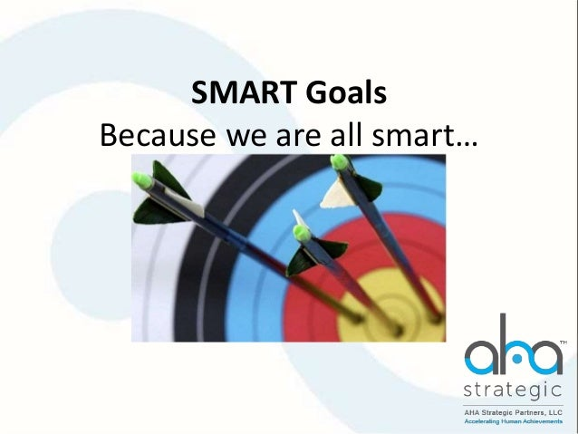 SMART Goals Because we are all smart…