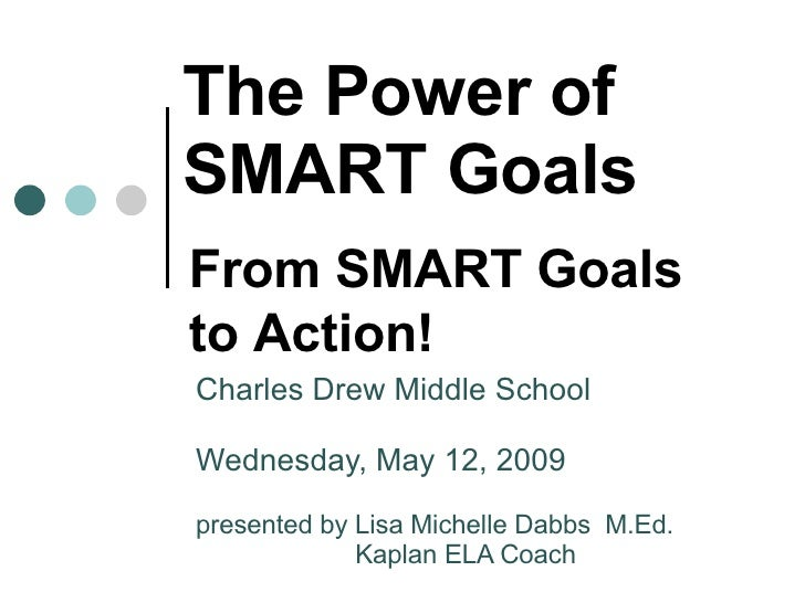 The Power of SMART Goals Charles Drew Middle School Wednesday, May 12, 2009 presented by Lisa Michelle Dabbs  M.Ed. Kaplan...