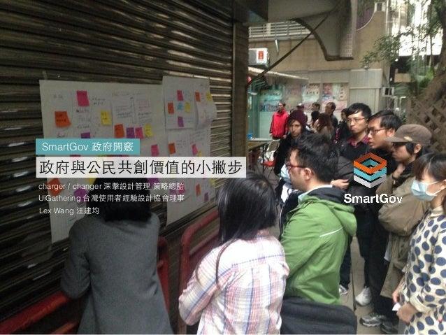 charger / changer 深擊設計管理 策略總監 UiGathering 台灣使⽤用者經驗設計協會理事 Lex Wang 汪建均 政府與公⺠民共創價值的⼩小撇步 SmartGov 政府開竅