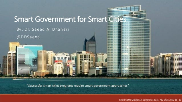 Smart Government for Smart Cities By: Dr. Saeed Al Dhaheri @DDSaeed Smart Traffic Middle East Conference 2015, Abu Dhabi, ...