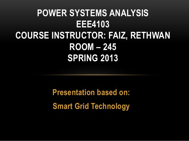 Presentation based on: Smart Grid Technology POWER SYSTEMS ANALYSIS EEE4103 COURSE INSTRUCTOR: FAIZ, RETHWAN ROOM – 245 SP...