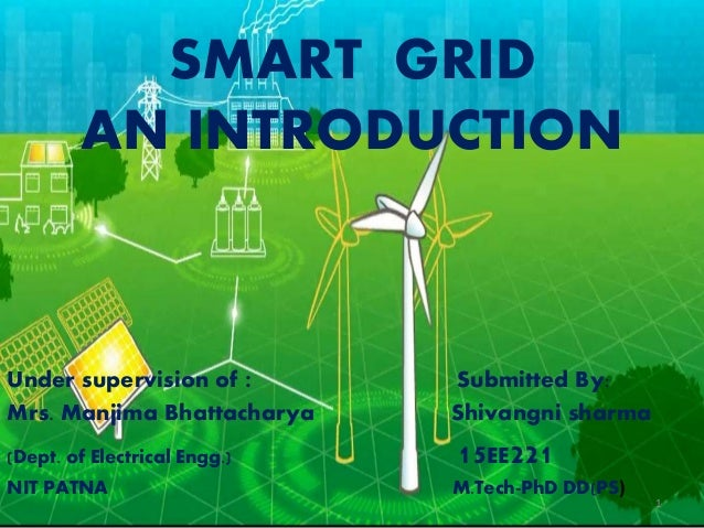 SMART GRID AN INTRODUCTION Under supervision of : Submitted By: Mrs. Manjima Bhattacharya Shivangni sharma (Dept. of Elect...