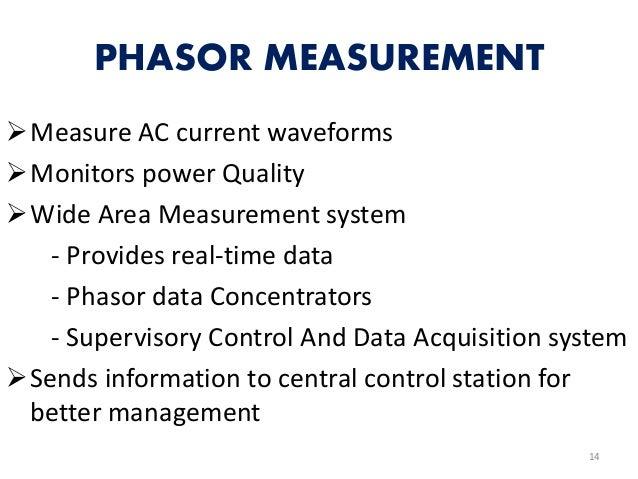 PHASOR MEASUREMENT Measure AC current waveforms Monitors power Quality Wide Area Measurement system - Provides real-tim...