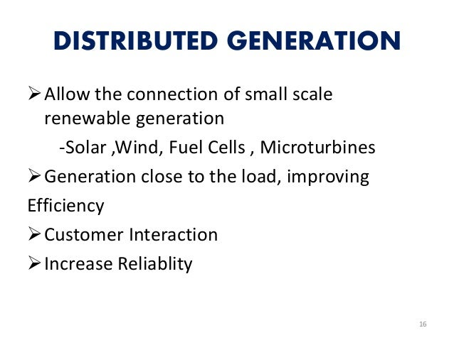 DISTRIBUTED GENERATION Allow the connection of small scale renewable generation -Solar ,Wind, Fuel Cells , Microturbines ...