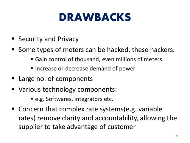 DRAWBACKS  Security and Privacy  Some types of meters can be hacked, these hackers:  Gain control of thousand, even mil...