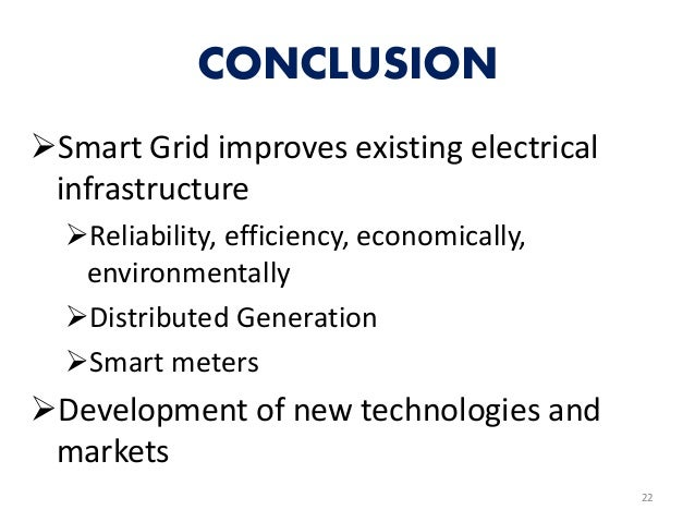 CONCLUSION Smart Grid improves existing electrical infrastructure Reliability, efficiency, economically, environmentally...