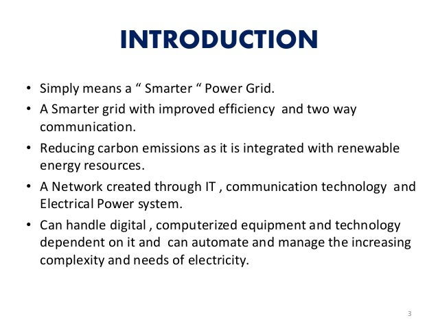 """INTRODUCTION • Simply means a """" Smarter """" Power Grid. • A Smarter grid with improved efficiency and two way communication...."""