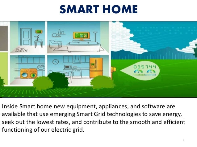 SMART HOME 6 Inside Smart home new equipment, appliances, and software are available that use emerging Smart Grid technolo...