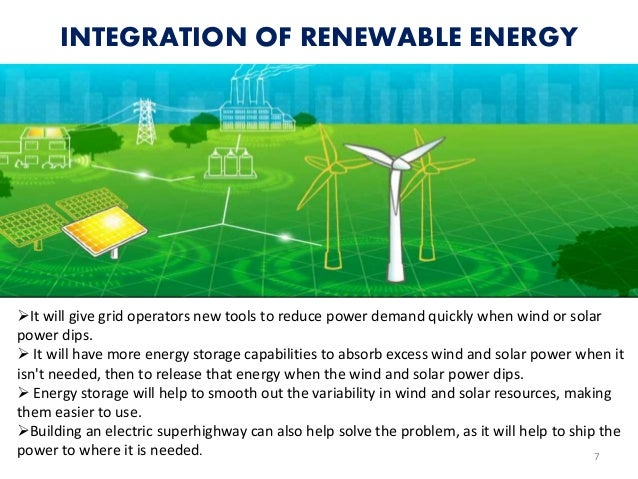 INTEGRATION OF RENEWABLE ENERGY 7 It will give grid operators new tools to reduce power demand quickly when wind or solar...