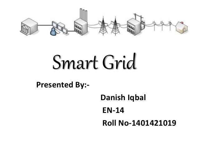 Smart Grid Presented By:- Danish Iqbal EN-14 Roll No-1401421019