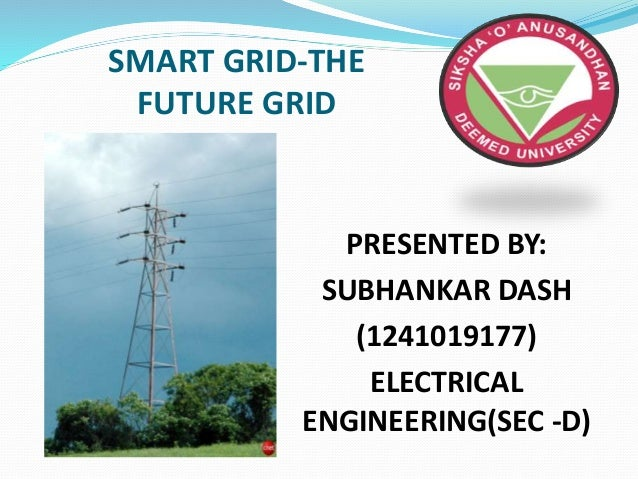 SMART GRID-THE FUTURE GRID PRESENTED BY: SUBHANKAR DASH (1241019177) ELECTRICAL ENGINEERING(SEC -D)