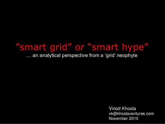 """smart grid"" or ""smart hype"" … an analytical perspective from a 'grid' neophyte Vinod Khosla vk@khoslaventures.com Novembe..."