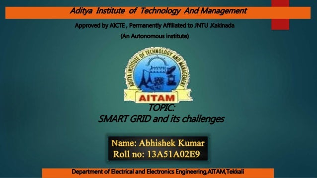 TOPIC: SMART GRID and its challenges (An Autonomous institute) Department of Electrical and Electronics Engineering,AITAM,...