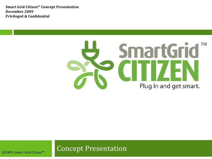 Concept Presentation<br />Smart Grid Citizen™ Concept Presentation<br />December 2009<br />Privileged & Confidential<br />...