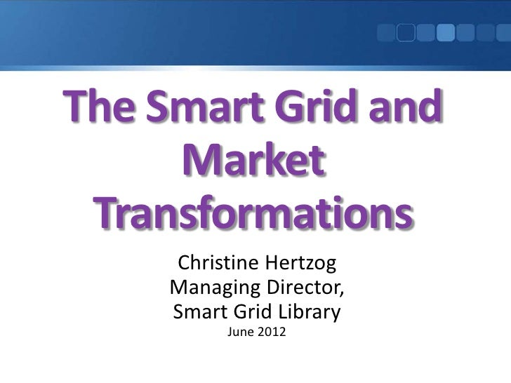 The Smart Grid and     Market Transformations     Christine Hertzog     Managing Director,     Smart Grid Library         ...